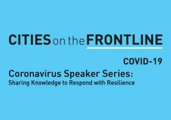 Cities on the Frontline: COVID-19. Coronavirus speaker series: sharing knowledge to respond with resilience
